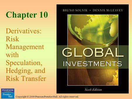 Copyright © 2009 Pearson Prentice Hall. All rights reserved. Chapter 10 Derivatives: Risk Management with Speculation, Hedging, and Risk Transfer.