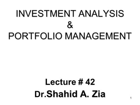 1 INVESTMENT ANALYSIS & PORTFOLIO MANAGEMENT Lecture # 42 Shahid A. Zia Dr. Shahid A. Zia.