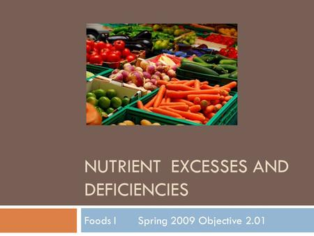 NUTRIENT EXCESSES AND DEFICIENCIES Foods I Spring 2009 Objective 2.01.