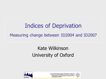 Indices of Deprivation Measuring change between ID2004 and ID2007 Kate Wilkinson University of Oxford.