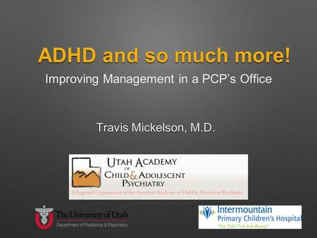 ADHD and so much more! Improving Management in a PCP's Office Travis Mickelson, M.D.