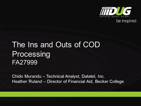 The Ins and Outs of COD Processing FA27999 Chido Murandu – Technical Analyst, Datatel, Inc. Heather Ruland – Director of Financial Aid, Becker College.
