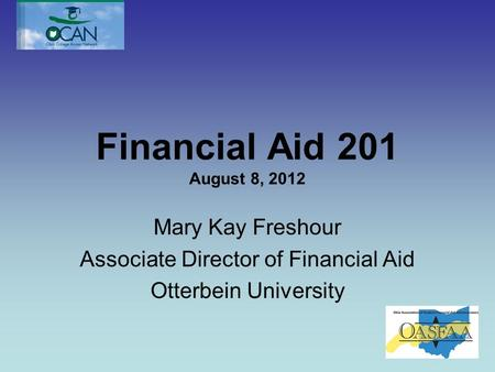 Financial Aid 201 August 8, 2012 Mary Kay Freshour Associate Director of Financial Aid Otterbein University.