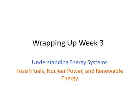 Wrapping Up Week 3 Understanding Energy Systems Fossil Fuels, Nuclear Power, and Renewable Energy.
