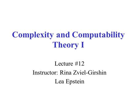 Complexity and Computability Theory I Lecture #12 Instructor: Rina Zviel-Girshin Lea Epstein.