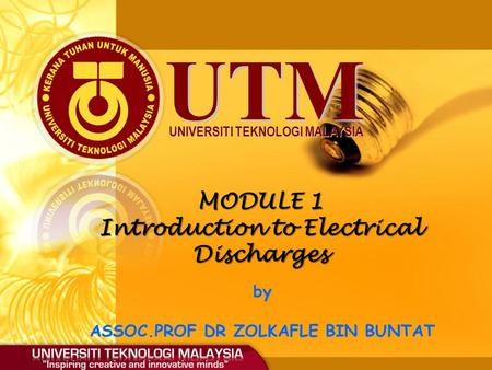 UTM UNIVERSITI TEKNOLOGI MALAYSIA MODULE 1 Introduction to Electrical Discharges by ASSOC.PROF DR ZOLKAFLE BIN BUNTAT.