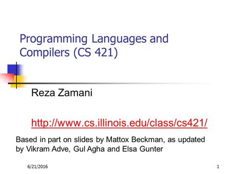 6/21/20161 Programming Languages and Compilers (CS 421) Reza Zamani  Based in part on slides by Mattox Beckman,