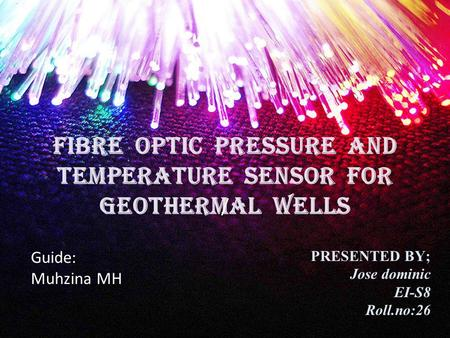 FIBRE OPTIC PRESSURE AND TEMPERATURE SENSOR FOR GEOTHERMAL WELLS / PRESENTED BY; Jose dominic EI-S8 Roll.no:26 Guide: Muhzina MH.