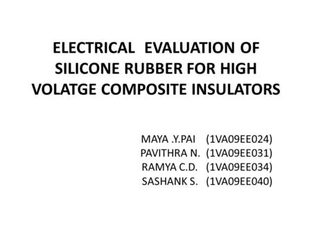 ELECTRICAL EVALUATION OF SILICONE RUBBER FOR HIGH VOLATGE COMPOSITE INSULATORS MAYA.Y.PAI (1VA09EE024) PAVITHRA N. (1VA09EE031) RAMYA C.D. (1VA09EE034)