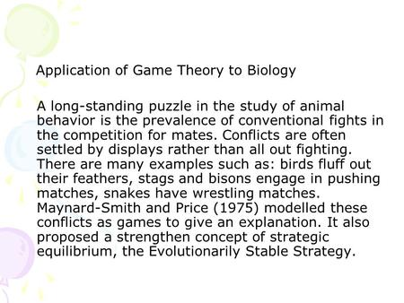 Application of Game Theory to Biology A long-standing puzzle in the study of animal behavior is the prevalence of conventional fights in the competition.