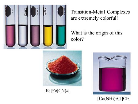 1 [Co(NH 3 ) 5 Cl]Cl 2 K 3 [Fe(CN) 6 ] Transition-Metal Complexes are extremely colorful! What is the origin of this color?