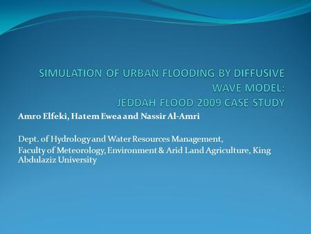 Amro Elfeki, Hatem Ewea and Nassir Al-Amri Dept. of Hydrology and Water Resources Management, Faculty of Meteorology, Environment & Arid Land Agriculture,