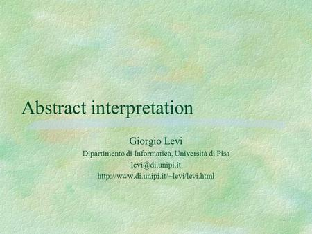 1 Abstract interpretation Giorgio Levi Dipartimento di Informatica, Università di Pisa