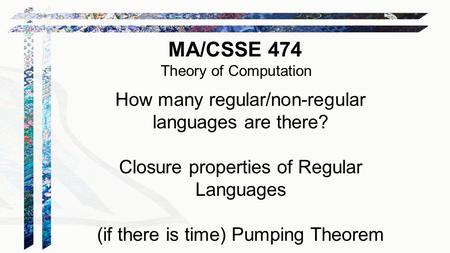 MA/CSSE 474 Theory of Computation How many regular/non-regular languages are there? Closure properties of Regular Languages (if there is time) Pumping.