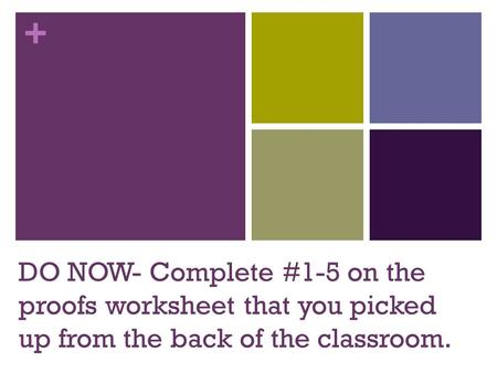 + DO NOW- Complete #1-5 on the proofs worksheet that you picked up from the back of the classroom.