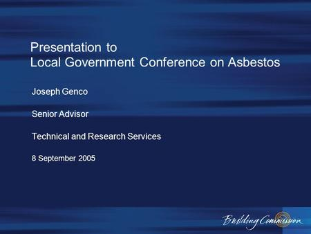 Presentation to Local Government Conference on Asbestos Joseph Genco Senior Advisor Technical and Research Services 8 September 2005.