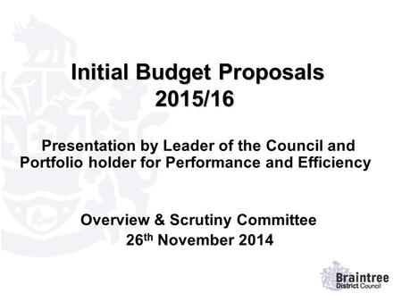 Initial Budget Proposals 2015/16 Initial Budget Proposals 2015/16 Presentation by Leader of the Council and Portfolio holder for Performance and Efficiency.