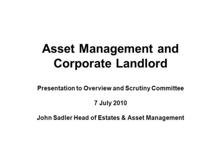 Asset Management and Corporate Landlord Presentation to Overview and Scrutiny Committee 7 July 2010 John Sadler Head of Estates & Asset Management.