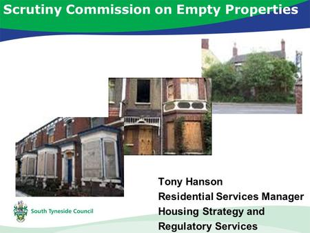 Scrutiny Commission on Empty Properties Tony Hanson Residential Services Manager Housing Strategy and Regulatory Services.
