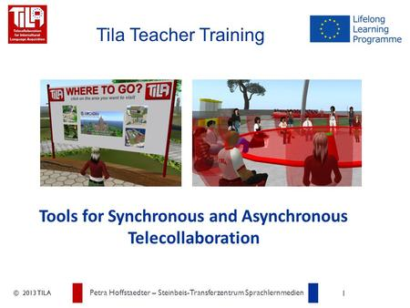 © 2013 TILA Petra Hoffstaedter – Steinbeis-Transferzentrum Sprachlernmedien 1 Tila Teacher Training Tools for Synchronous and Asynchronous Telecollaboration.
