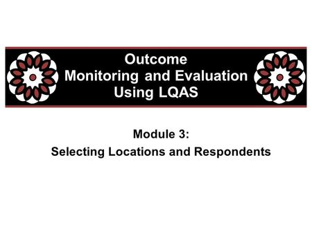 Module 3: Selecting Locations and Respondents Outcome Monitoring and Evaluation Using LQAS.