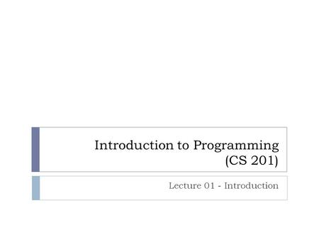 Introduction to Programming (CS 201) Lecture 01 - Introduction.