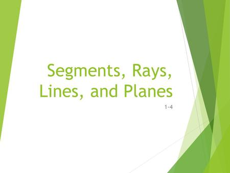 Segments, Rays, Lines, and Planes 1-4. Segments  The part of a line consisting of two endpoints and all points between them AB or BA.