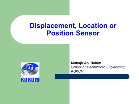 Displacement, Location or Position Sensor Muhajir Ab. Rahim School of Mechatronic Engineering, KUKUM.