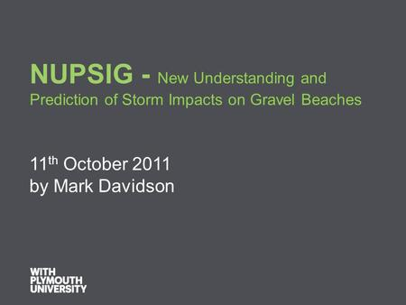 NUPSIG - New Understanding and Prediction of Storm Impacts on Gravel Beaches 11 th October 2011 by Mark Davidson.