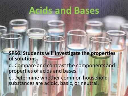 Acids and Bases SPS6. Students will investigate the properties of solutions. d. Compare and contrast the components and properties of acids and bases.