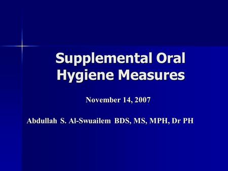 Supplemental Oral Hygiene Measures November 14, 2007 Abdullah S. Al-Swuailem BDS, MS, MPH, Dr PH.