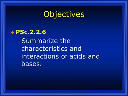 Objectives l PSc.2.2.6 –Summarize the characteristics and interactions of acids and bases.
