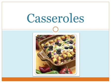 Casseroles. What is a casserole? A blend of cooked ingredients that are heated together to develop flavor.