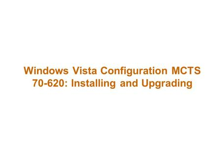 Windows Vista Configuration MCTS 70-620: Installing and Upgrading.