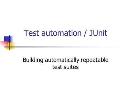 Test automation / JUnit Building automatically repeatable test suites.