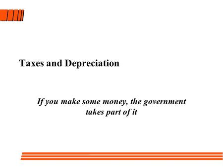 Taxes and Depreciation If you make some money, the government takes part of it.