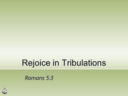 Rejoice in Tribulations Romans 5:3. Appears Contradictory 10 Blessed are those who are persecuted for righteousness' sake, for theirs is the kingdom of.