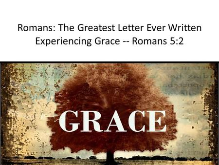 Romans: The Greatest Letter Ever Written Experiencing Grace -- Romans 5:2.