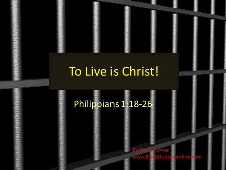 To Live is Christ! Philippians 1:18-26 By David Turner www.BibleStudies-online.com.