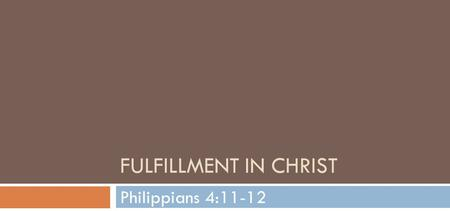 FULFILLMENT IN CHRIST Philippians 4:11-12. Not that I speak in regard to need, for I have learned in whatever state I am, to be content:12 I know how.
