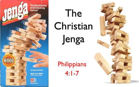 "The Christian Jenga Philippians 4:1-7. Foundation With God ""Anyone who hears these words of mine and puts them into practice is like a wise man who."