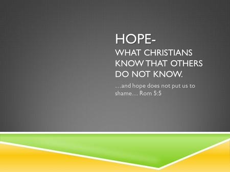 HOPE- HOPE- WHAT CHRISTIANS KNOW THAT OTHERS DO NOT KNOW. …and hope does not put us to shame… Rom 5:5.
