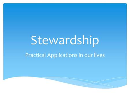 Stewardship Practical Applications in our lives.  God owns it all  We are called to be stewards, not owners  Money IS: a tool, a test, a testimony.