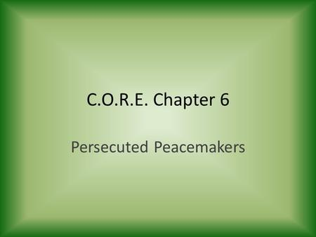 C.O.R.E. Chapter 6 Persecuted Peacemakers. The Peacemakers.