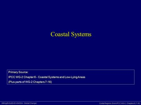 (Mt/Ag/EnSc/EnSt 404/504 - Global Change) Costal Regions (from IPCC WG-2, Chapters 6,7-16) Coastal Systems Primary Source: IPCC WG-2 Chapter 6 - Coastal.