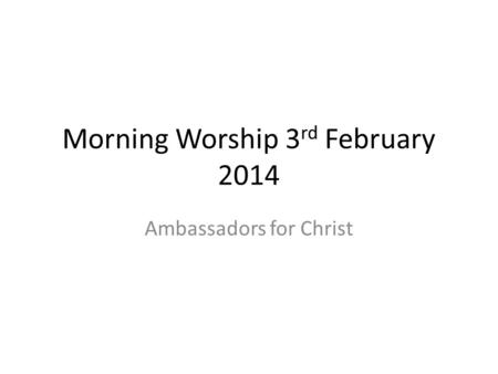 Morning Worship 3 rd February 2014 Ambassadors for Christ.