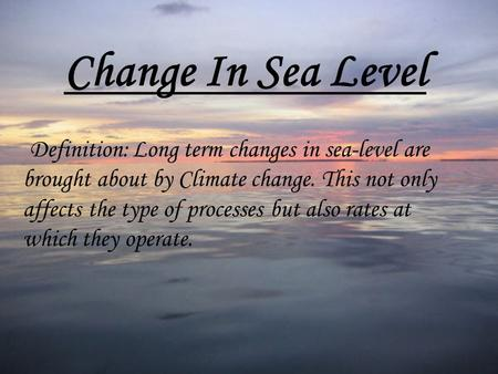 Change In Sea Level Definition: Long term changes in sea-level are brought about by Climate change. This not only affects the type of processes but also.