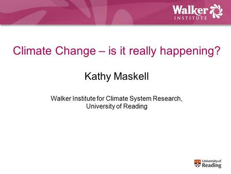 Climate Change – is it really happening? Kathy Maskell Walker Institute for Climate System Research, University of Reading.