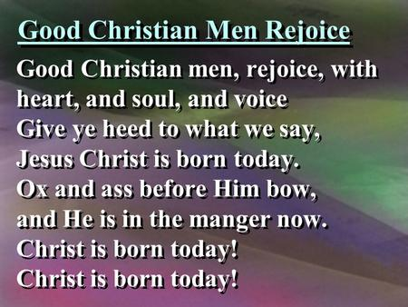 Good Christian Men Rejoice Good Christian men, rejoice, with heart, and soul, and voice Give ye heed to what we say, Jesus Christ is born today. Ox and.