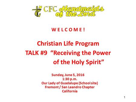 "W E L C O M E ! Christian Life Program TALK #9 ""Receiving the Power of the Holy Spirit"" Sunday, June 5, 2016 1:30 p.m. Our Lady of Guadalupe (School site)"
